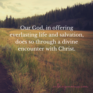 Our God, in offering everlasting life and salvation, does so through a divine encounter with Christ.