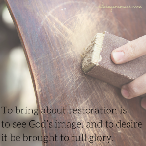 To bring about restoration is to see God's image, and to desire it be brought to full glory.