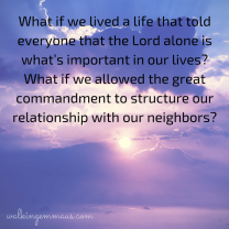 What if we lived a life that told everyone that the Lord alone is what's important in our lives- What if we allowed the great commandment to structure our relationship with our neighbors-